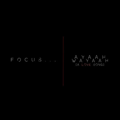 focus...-ayaah-wayaah-the-love-song
