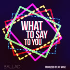 Ballad - What to Say to You Artwork