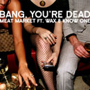 Bang, You're Dead ft. Wax & Know One - Meat Market Artwork