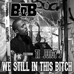 B.o.B ft. T.I. &amp; Juicy J - Still in This B*tch Artwork