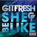 Git Fresh - She Be Like Artwork