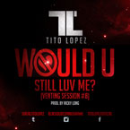 Tito Lopez - Would U Still Luv Me Artwork
