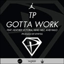 TP ft. King Mez, Halo &amp; Heather Victoria - Gotta Work Artwork