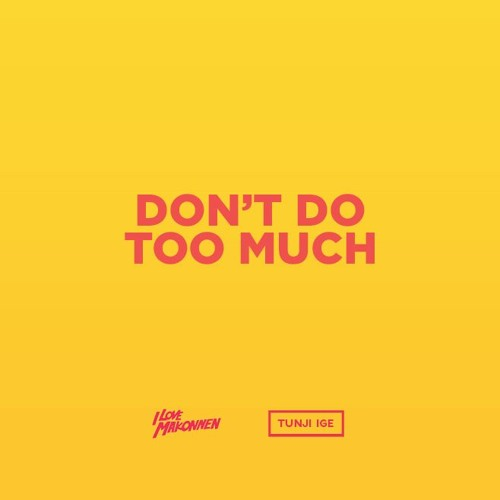 02266-tunji-ige-ilovemakonnen-dont-do-too-much